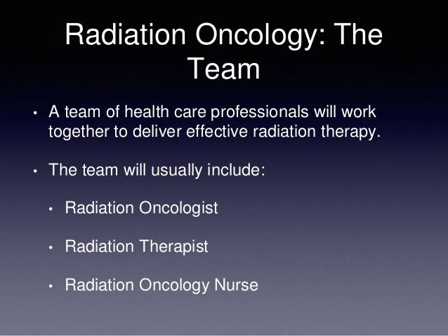 Radiation Oncology: The Team • A team of health care professionals will work together to deliver effective radiation thera...