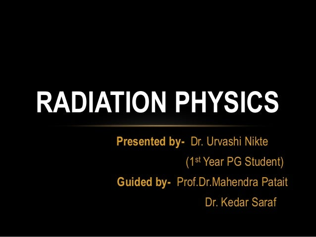 RADIATION PHYSICS Presented by- Dr. Urvashi Nikte (1st Year PG Student) Guided by- Prof.Dr.Mahendra Patait Dr. Kedar Saraf
