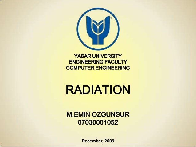 YASAR UNIVERSITY ENGINEERING FACULTY COMPUTER ENGINEERING RADIATION M.EMIN OZGUNSUR 07030001052 December, 2009