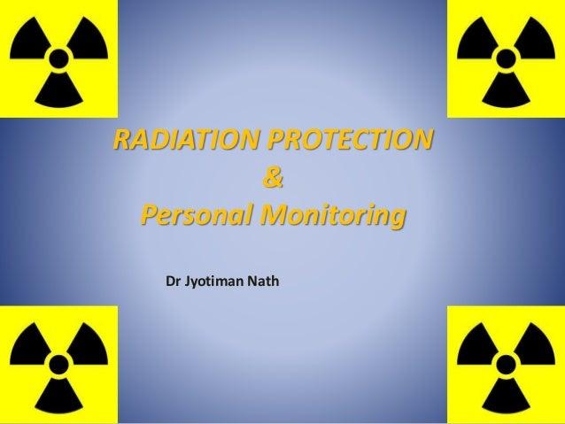 RADIATION PROTECTION & Personal Monitoring Dr Jyotiman Nath