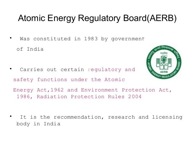 Objectives Of AERB  To ensure that use of Ionising radiations in India does not cause undue risk to health of people and ...