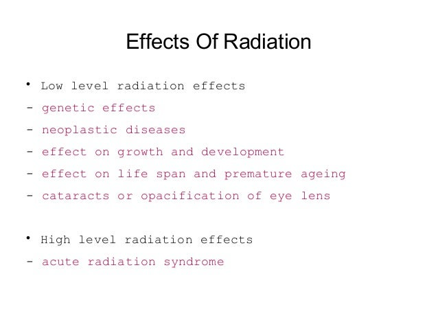 Effects Of Radiation  Low level radiation effects - genetic effects - neoplastic diseases - effect on growth and developm...