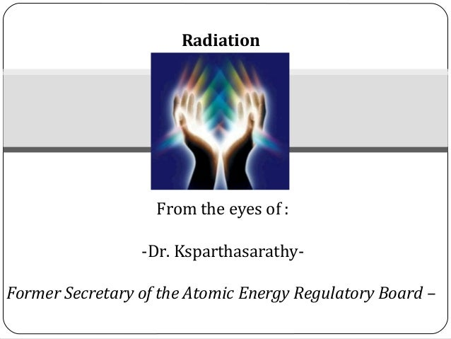 Radiation                   From the eyes of :                 -Dr. Ksparthasarathy-Former Secretary of the Atomic Energy ...