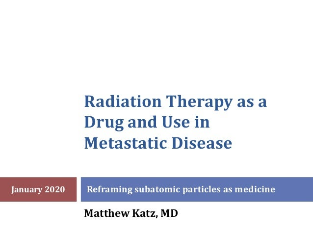 Radiation Therapy as a Drug and Use in Metastatic Disease Reframing subatomic particles as medicine Matthew Katz, MD Janua...