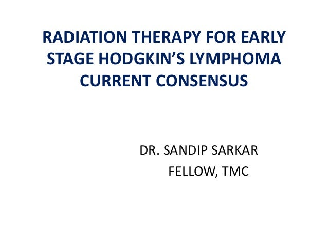 RADIATION THERAPY FOR EARLY STAGE HODGKIN'S LYMPHOMA CURRENT CONSENSUS DR. SANDIP SARKAR FELLOW, TMC