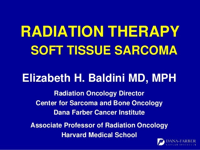 RADIATION THERAPY SOFT TISSUE SARCOMA Elizabeth H. Baldini MD, MPH Radiation Oncology Director Center for Sarcoma and Bone...