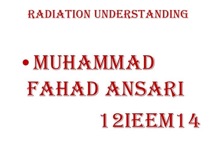 Radiation Understanding•Muhammad Fahad Ansari      12IEEM14