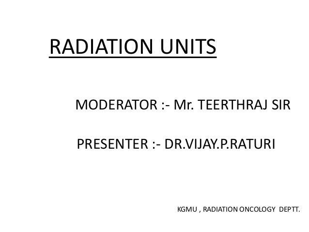 RADIATION UNITS MODERATOR :- Mr. TEERTHRAJ SIR PRESENTER :- DR.VIJAY.P.RATURI KGMU , RADIATION ONCOLOGY DEPTT.