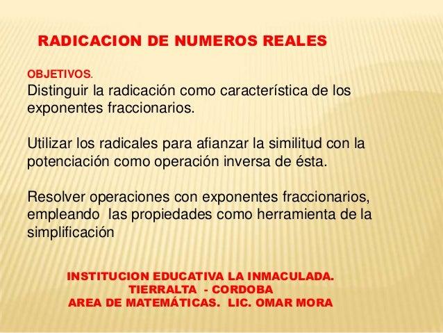 RADICACION DE NUMEROS REALES OBJETIVOS.  Distinguir la radicación como característica de los exponentes fraccionarios. Uti...
