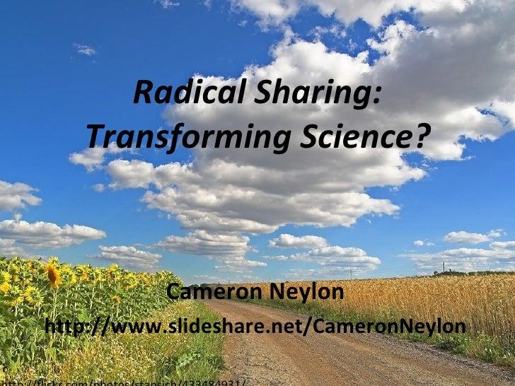 Radical Sharing: Transforming Science? Cameron Neylon http://www.slideshare.net/CameronNeylon http://flickr.com/photos/sta...