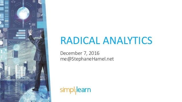 RADICAL ANALYTICS December 7, 2016 me@StephaneHamel.net
