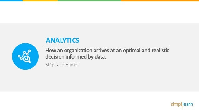 ANALYTICS How an organization arrives at an optimal and realistic decision informed by data. Stéphane Hamel