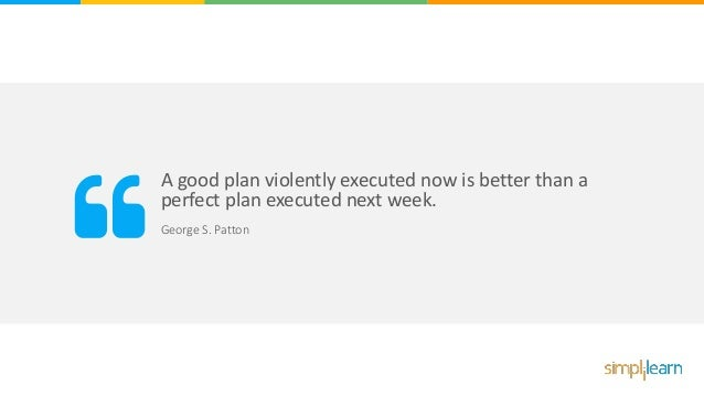 A good plan violently executed now is better than a perfect plan executed next week. George S. Patton