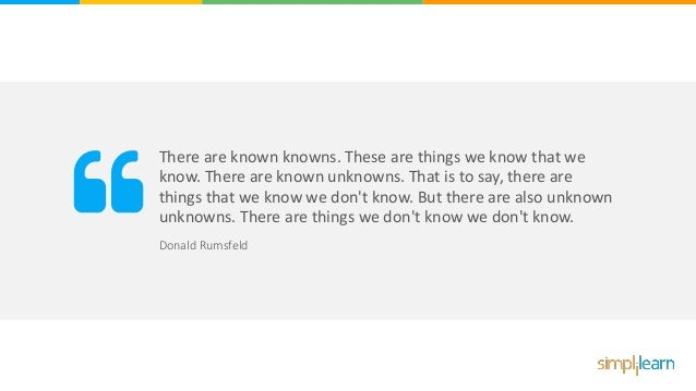 There are known knowns. These are things we know that we know. There are known unknowns. That is to say, there are things ...