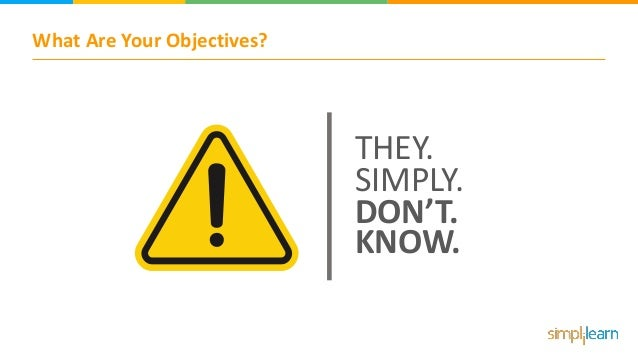 What Are Your Objectives? THEY. SIMPLY. DON'T. KNOW.
