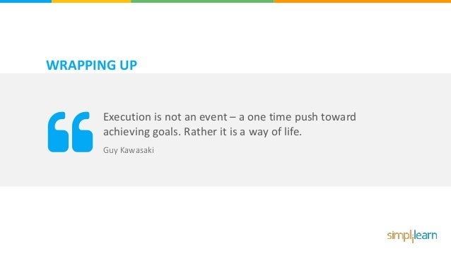 WRAPPING UP Execution is not an event – a one time push toward achieving goals. Rather it is a way of life. Guy Kawasaki