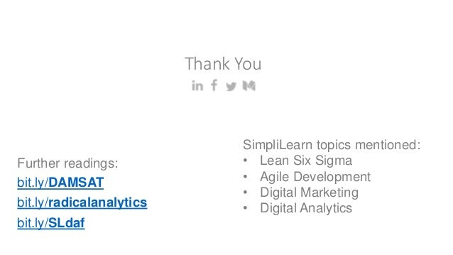 Thank You bit.ly/DAMSAT bit.ly/radicalanalytics SimpliLearn topics mentioned: • Lean Six Sigma • Agile Development • Digit...