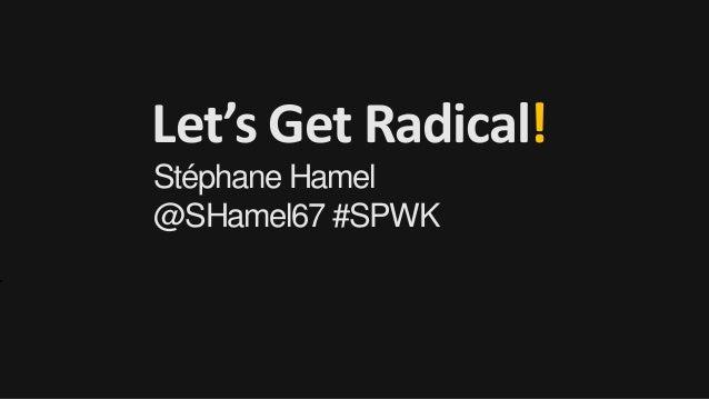 Let's Get Radical! Stéphane Hamel @SHamel67 #SPWK