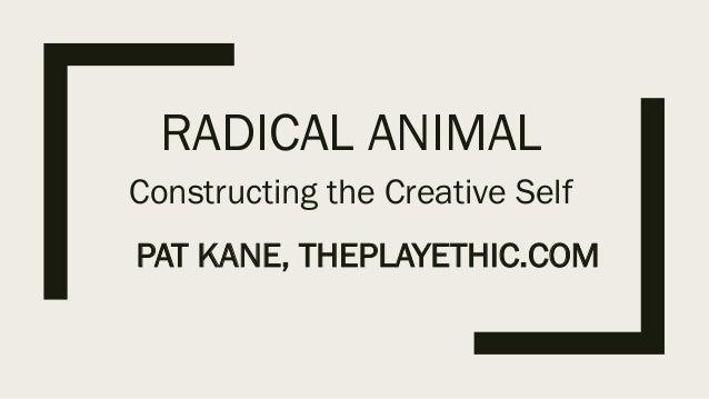 RADICAL ANIMAL Constructing the Creative Self PAT KANE, THEPLAYETHIC.COM