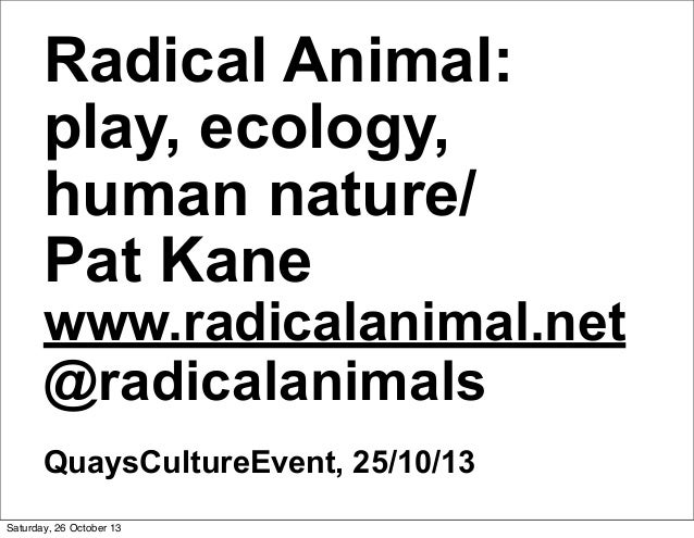 Radical Animal: play, ecology, human nature/ Pat Kane  www.radicalanimal.net @radicalanimals QuaysCultureEvent, 25/10/13 S...