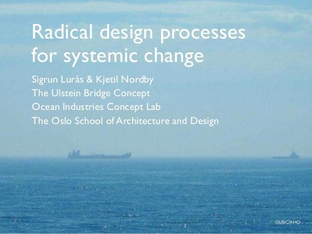 Radical design processes for systemic change Sigrun Lurås & Kjetil Nordby The Ulstein Bridge Concept Ocean Industries Conc...