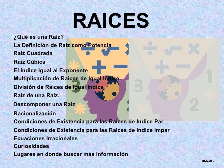 RAICES ¿Qué es una Raíz? La Definición de Raíz como Potencia Raíz Cuadrada Raíz Cúbica El Indice Igual al Exponente Multip...