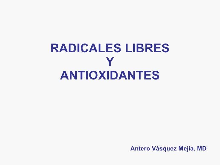RADICALES LIBRES Y ANTIOXIDANTES Antero Vásquez Mejía, MD