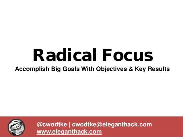 Radical Focus Accomplish Big Goals With Objectives & Key Results @cwodtke | cwodtke@eleganthack.com www.eleganthack.com