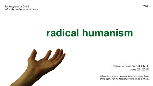 radical humanism Dannielle Blumenthal, Ph.D. June 26, 2015 All opinions are my own and do not represent those of my agency...