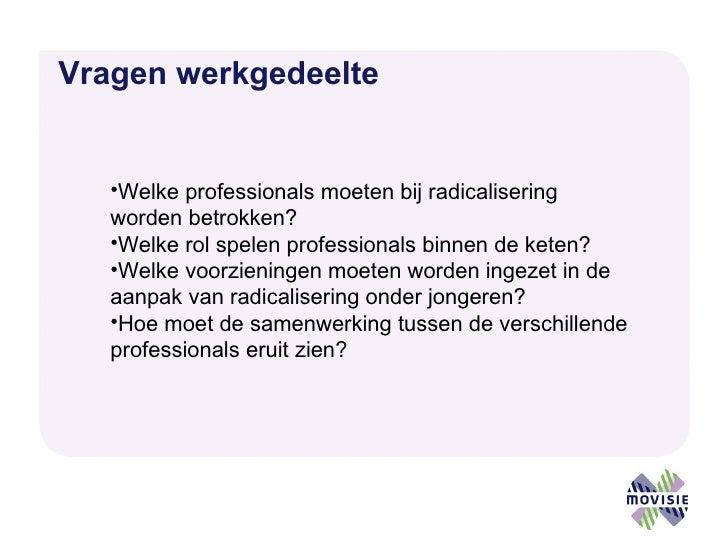 Vragen werkgedeelte <ul><li>Welke professionals moeten bij radicalisering worden betrokken? </li></ul><ul><li>Welke rol sp...