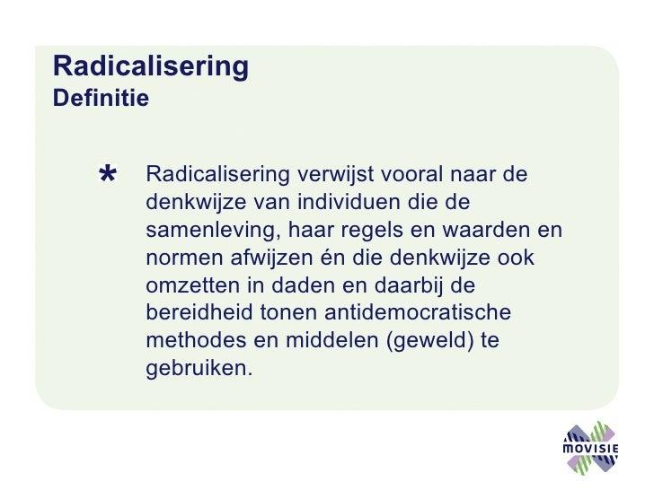 Radicalisering   Definitie <ul><li>Radicalisering verwijst vooral naar de denkwijze van individuen die de samenleving, haa...