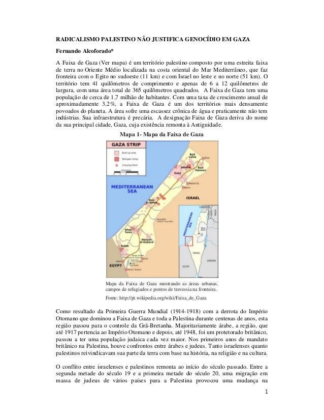 1 RADICALISMO PALESTINO NÃO JUSTIFICA GENOCÍDIO EM GAZA Fernando Alcoforado* A Faixa de Gaza (Ver mapa) é um território pa...