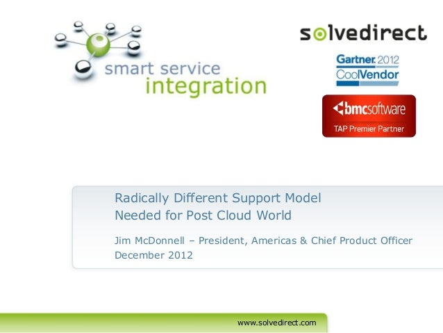 Radically Different Support ModelNeeded for Post Cloud WorldJim McDonnell – President, Americas & Chief Product OfficerDec...