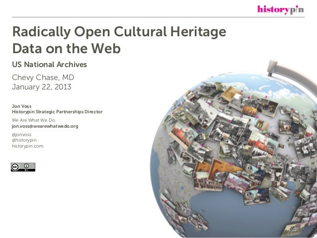 Radically Open Cultural HeritageData on the WebUS National ArchivesChevy Chase, MDJanuary 22, 2013Jon VossHistorypin Strat...