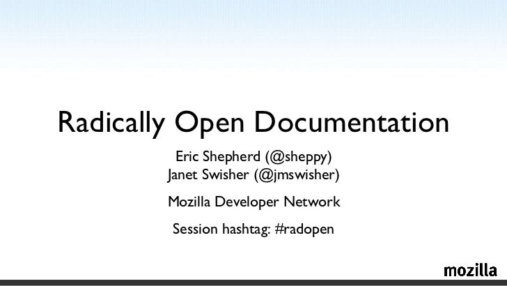 Radically Open Documentation Eric Shepherd (@sheppy) Janet Swisher (@jmswisher) Mozilla Developer Network Session hashtag:...