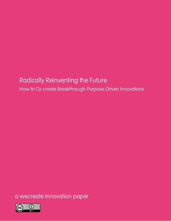 Radically Reinventing the Future How to Co-create Breakthrough Purpose-Driven Innovationsa wecreate innovation paper