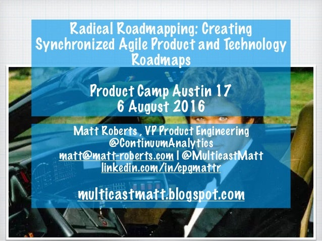 Radical Roadmapping: Creating Synchronized Agile Product and Technology Roadmaps Product Camp Austin 17 6 August 2016 Matt...