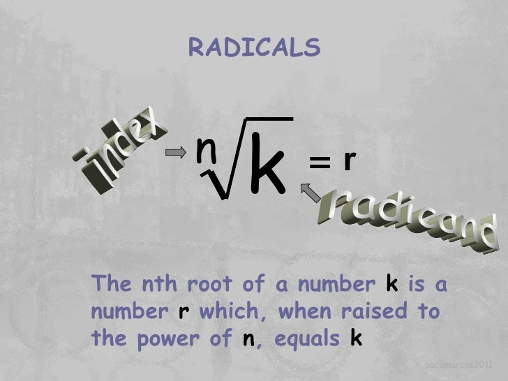 RADICALS radicand index The nth root of a number  k  is a number  r  which, when raised to the power of  n , equals  k r