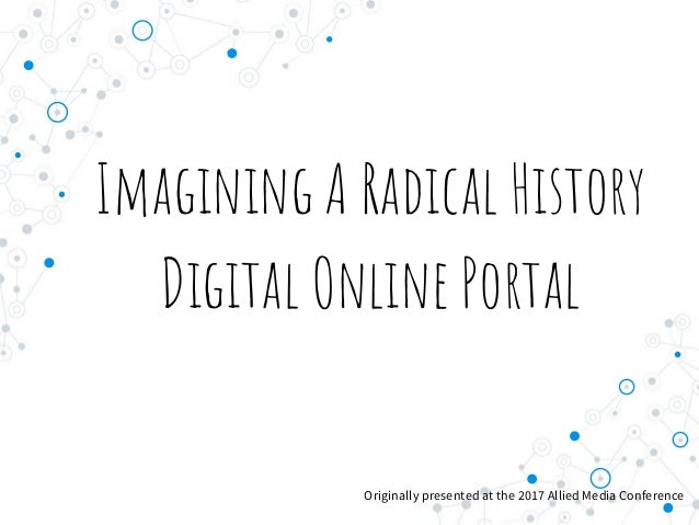 Imagining A Radical History Digital Online Portal Originally presented at the 2017 Allied Media Conference