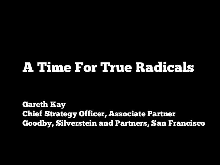A Time For True RadicalsGareth KayChief Strategy Officer, Associate PartnerGoodby, Silverstein and Partners, San Francisco
