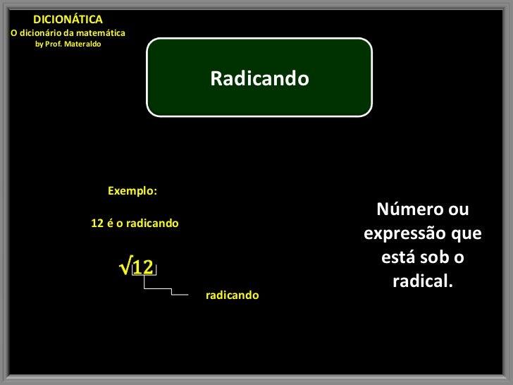 DICIONÁTICAO dicionário da matemática     by Prof. Materaldo                                       Radicando              ...