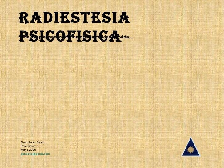 RADIESTESIA PSICOFISICA Una simple manera de mejorar la calidad de vida… Germán A. Sesin Psicofísico Mayo 2009 [email_addr...