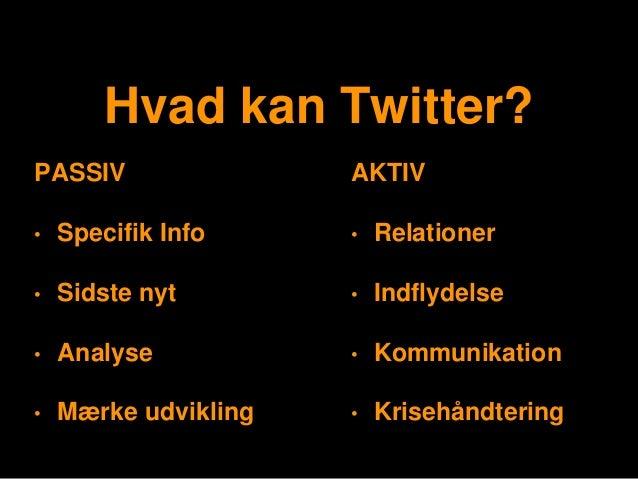 Hvad kan Twitter? PASSIV • Specifik Info • Sidste nyt • Analyse • Mærke udvikling AKTIV • Relationer • Indflydelse • Kommu...
