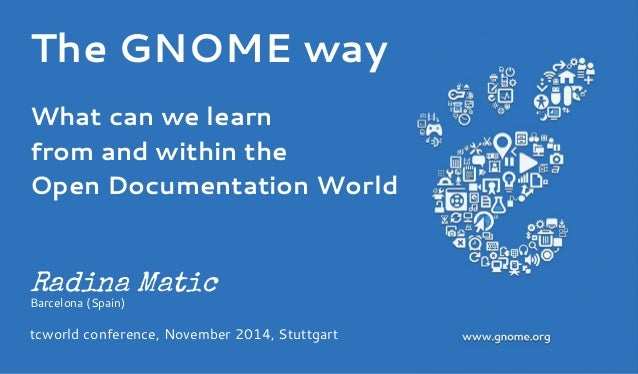 The GNOME way  What can we learn  from and within the  Open Documentation World  Radina Matic  Barcelona (Spain)  tcworld ...