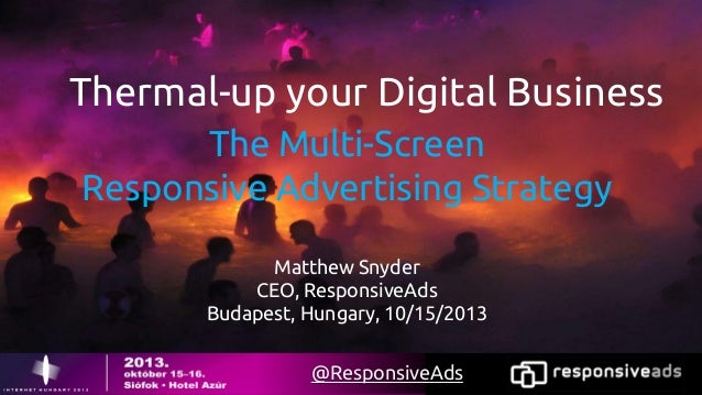 Thermal-up your Digital Business The Multi-Screen Responsive Advertising Strategy Matthew Snyder CEO, ResponsiveAds Budape...