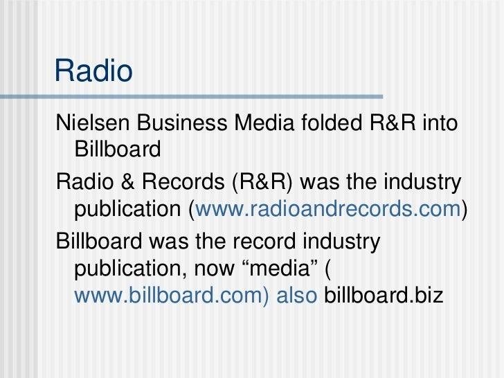 Radio <ul><li>Nielsen Business Media folded R&R into Billboard </li></ul><ul><li>Radio & Records (R&R) was the industry pu...