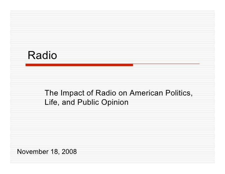 Radio          The Impact of Radio on American Politics,        Life, and Public Opinion     November 18, 2008