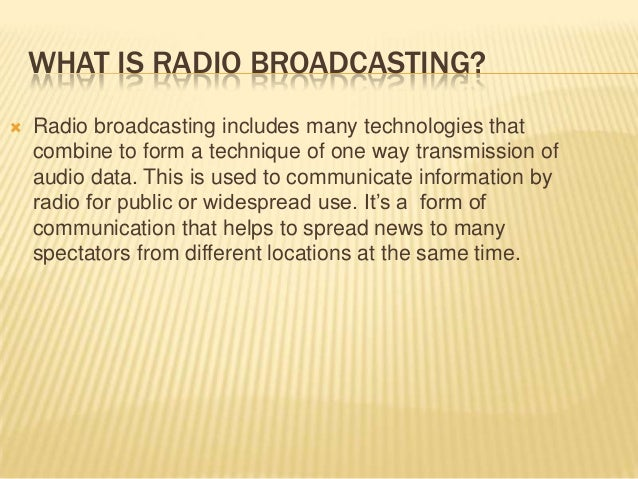 WHAT IS RADIO BROADCASTING?   Radio broadcasting includes many technologies that combine to form a technique of one way t...
