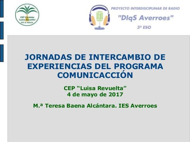 """JORNADAS DE INTERCAMBIO DE EXPERIENCIAS DEL PROGRAMA COMUNICACCIÓN CEP """"Luisa Revuelta"""" 4 de mayo de 2017 M.ª Teresa Baena..."""