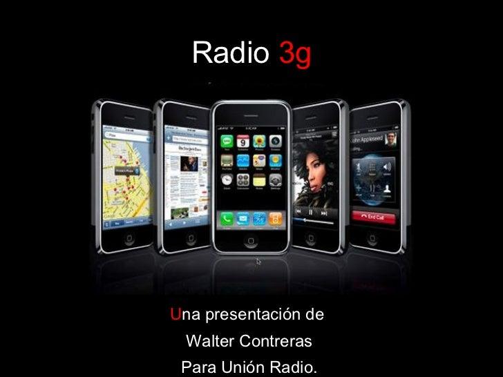 Radio   3g U na presentación de  Walter Contreras Para Unión Radio.